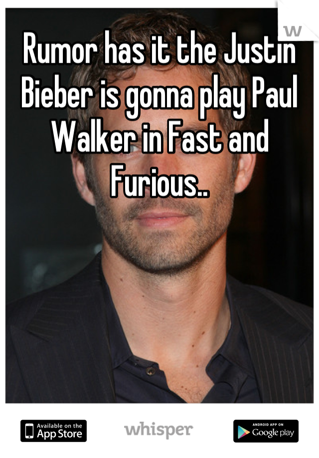 Rumor has it the Justin Bieber is gonna play Paul Walker in Fast and Furious..