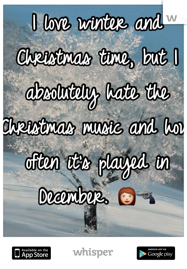 I love winter and Christmas time, but I absolutely hate the Christmas music and how often it's played in December. 👩🔫