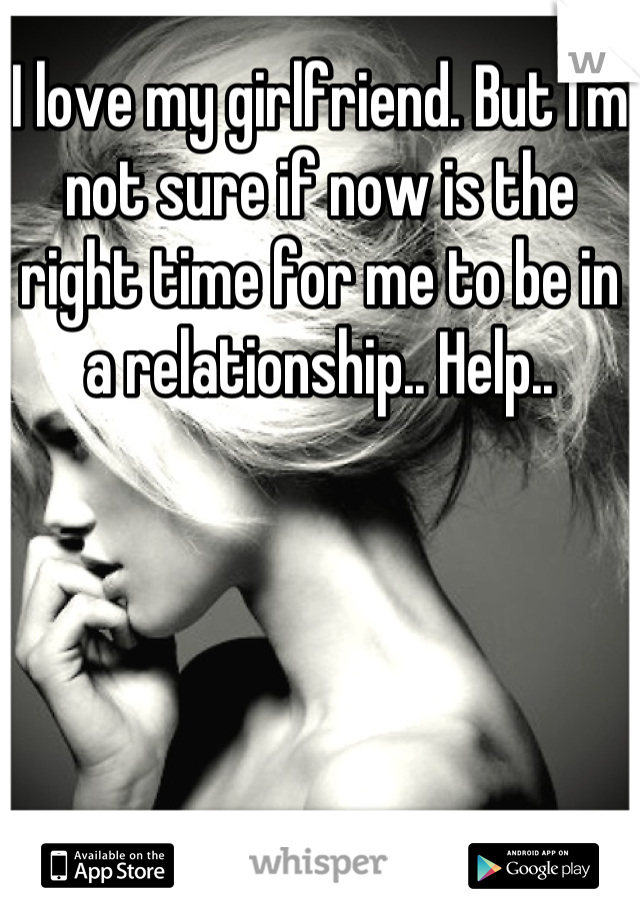 I love my girlfriend. But I'm not sure if now is the right time for me to be in a relationship.. Help..