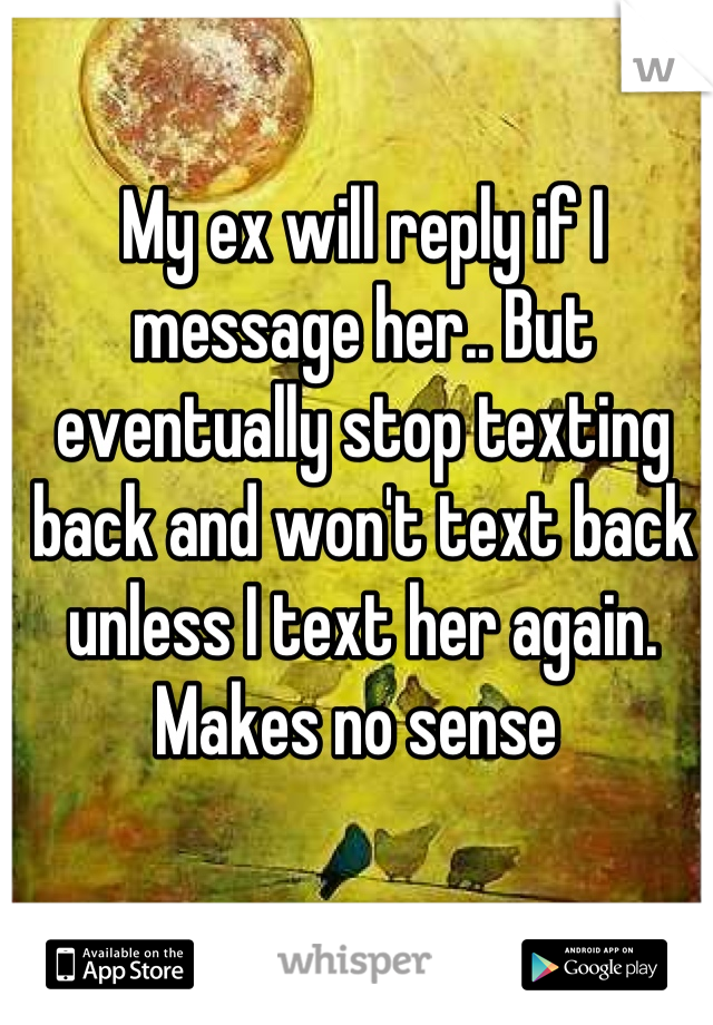 My ex will reply if I message her.. But eventually stop texting back and won't text back unless I text her again. Makes no sense