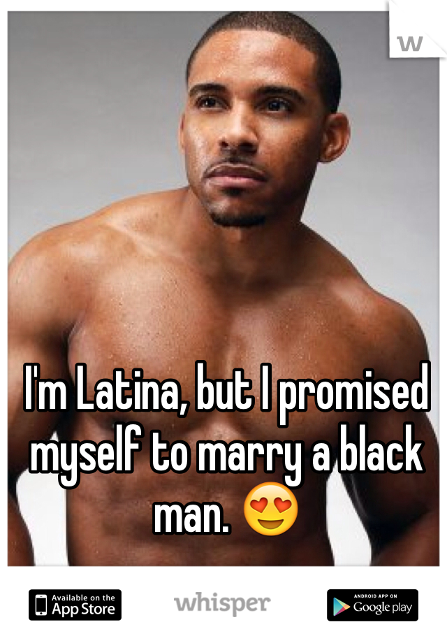 I'm Latina, but I promised myself to marry a black man. 😍