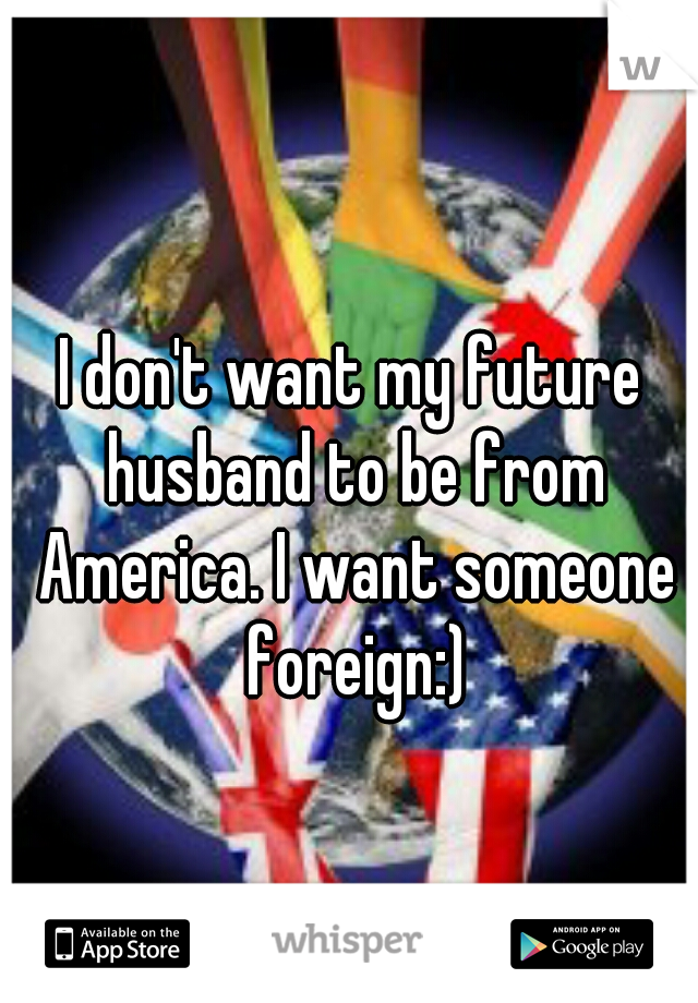 I don't want my future husband to be from America. I want someone foreign:)