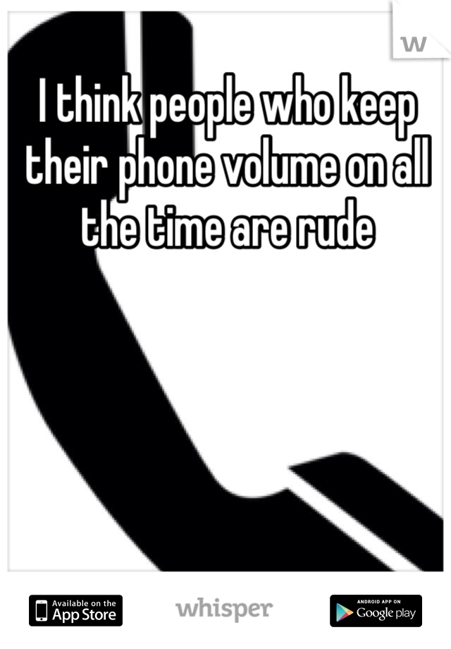 I think people who keep their phone volume on all the time are rude