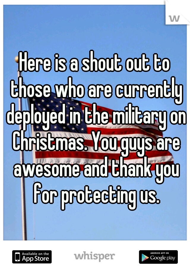 Here is a shout out to those who are currently deployed in the military on Christmas. You guys are awesome and thank you for protecting us.