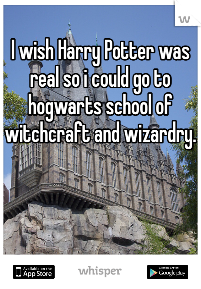 I wish Harry Potter was real so i could go to hogwarts school of witchcraft and wizardry.
