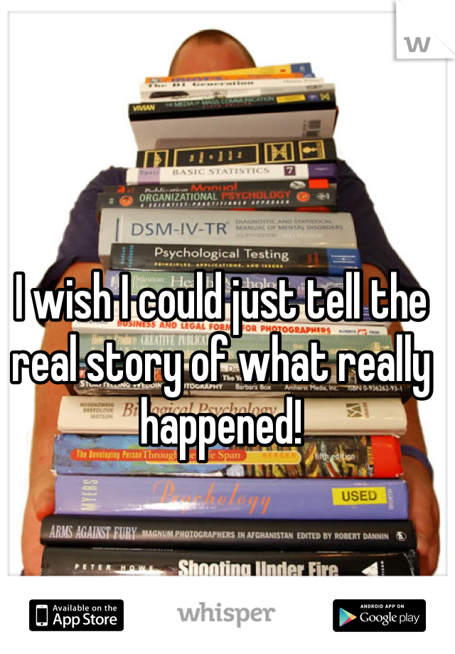 I wish I could just tell the real story of what really happened!