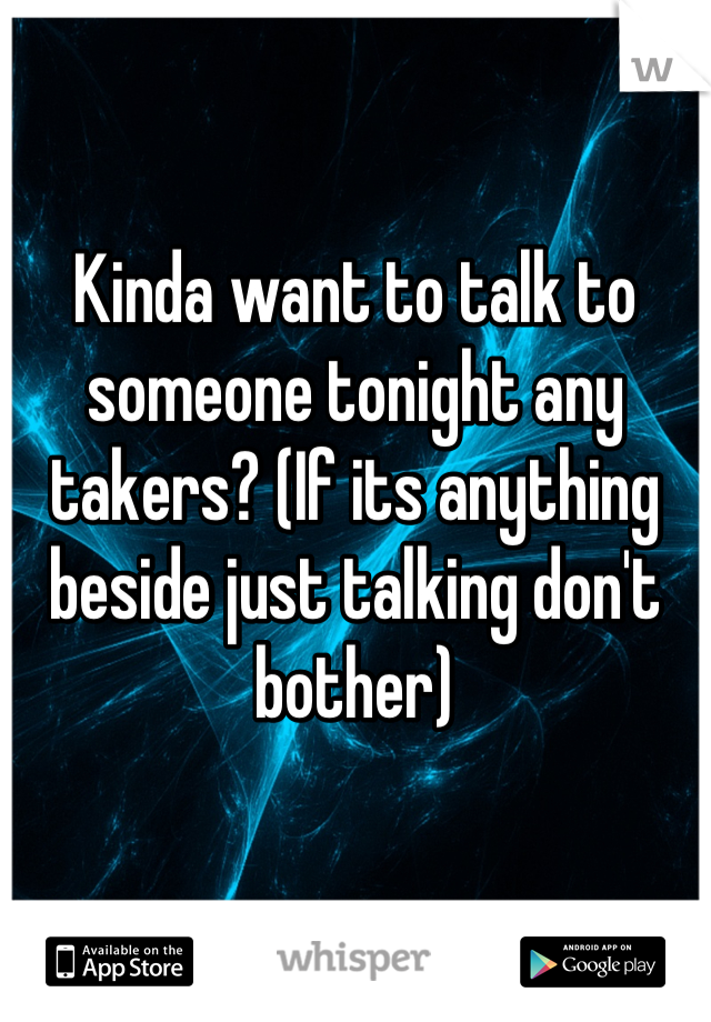 Kinda want to talk to someone tonight any takers? (If its anything beside just talking don't bother)