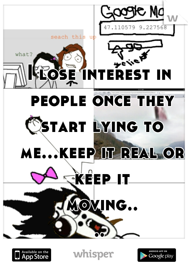 I lose interest in people once they start lying to me...keep it real or keep it moving....
