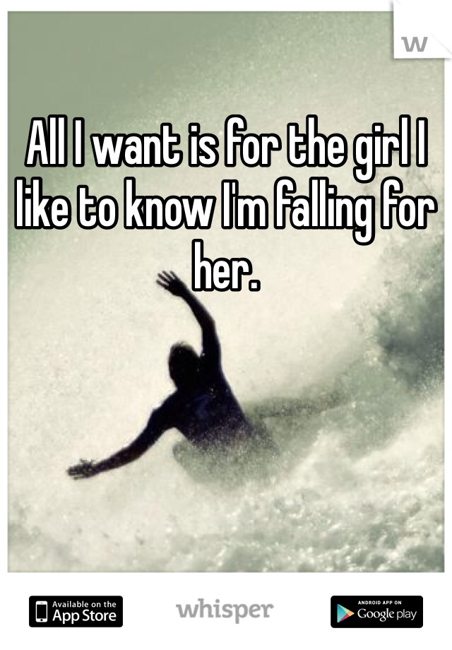All I want is for the girl I like to know I'm falling for her.