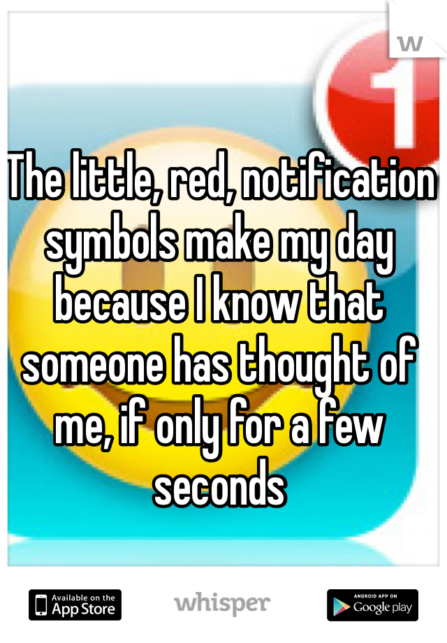 The little, red, notification symbols make my day because I know that someone has thought of me, if only for a few seconds