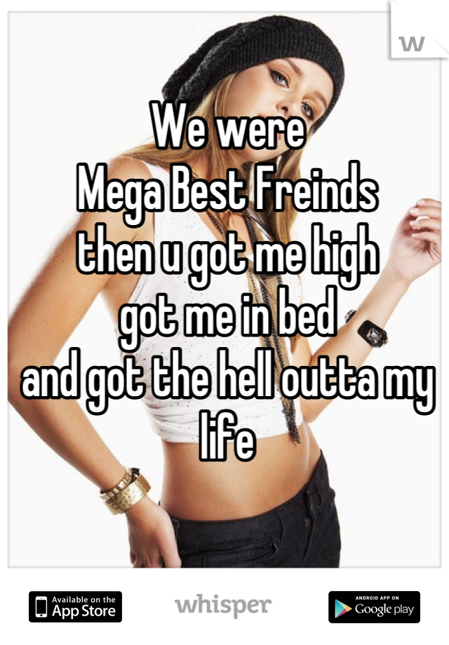 We were Mega Best Freinds then u got me high got me in bed and got the hell outta my life