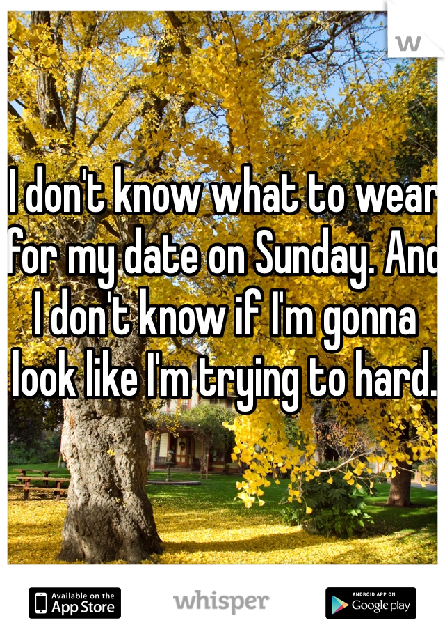 I don't know what to wear for my date on Sunday. And I don't know if I'm gonna look like I'm trying to hard.