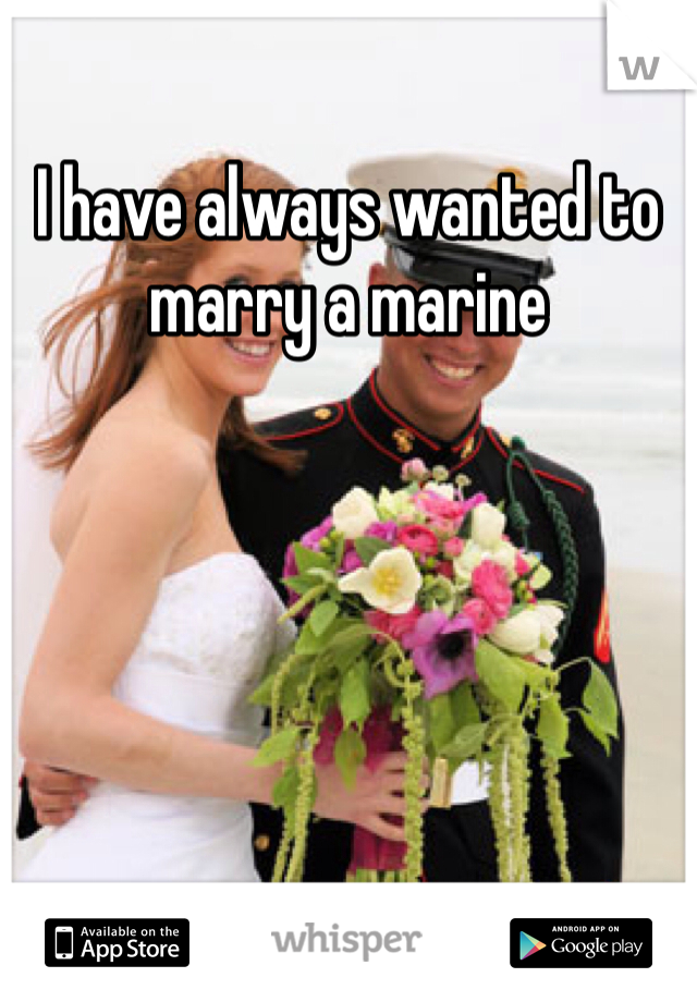 I have always wanted to marry a marine