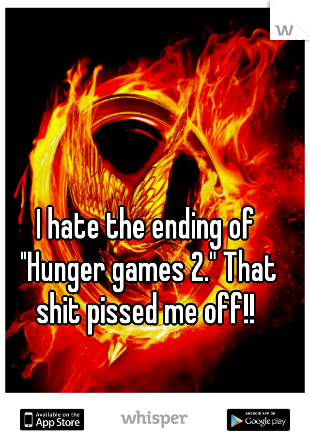 "I hate the ending of ""Hunger games 2."" That shit pissed me off!!"