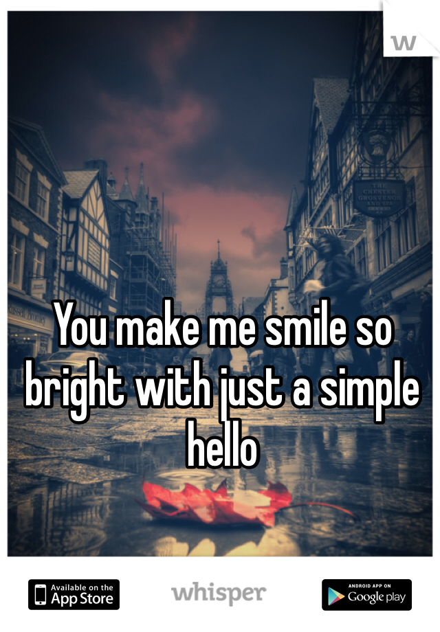 You make me smile so bright with just a simple hello
