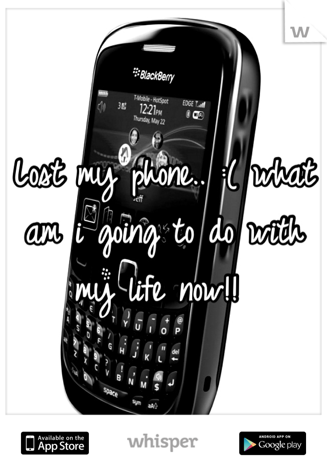 Lost my phone.. :( what am i going to do with my life now!!