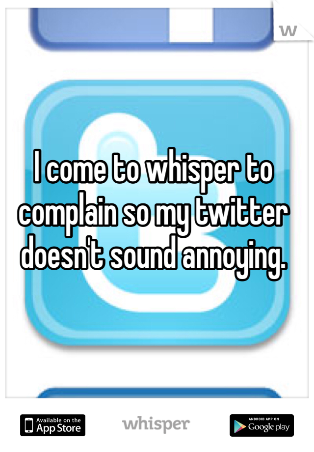 I come to whisper to complain so my twitter doesn't sound annoying.