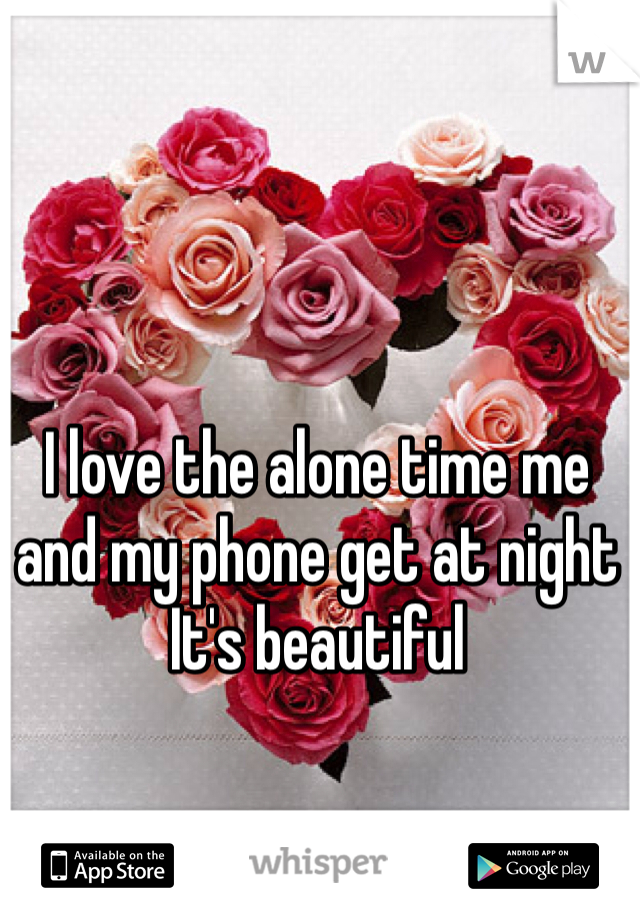 I love the alone time me and my phone get at night It's beautiful