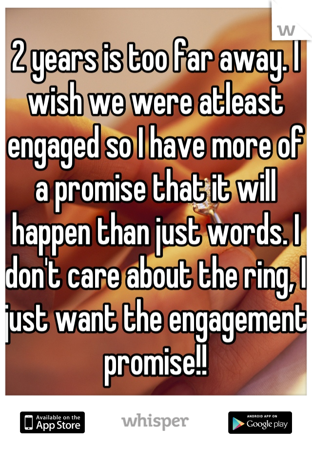 2 years is too far away. I wish we were atleast engaged so I have more of a promise that it will happen than just words. I don't care about the ring, I just want the engagement promise!!