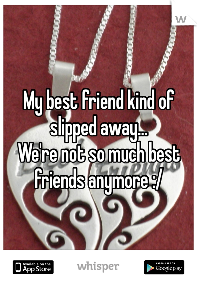 My best friend kind of slipped away...  We're not so much best friends anymore :/