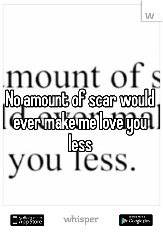 No amount of scar would ever make me love you less
