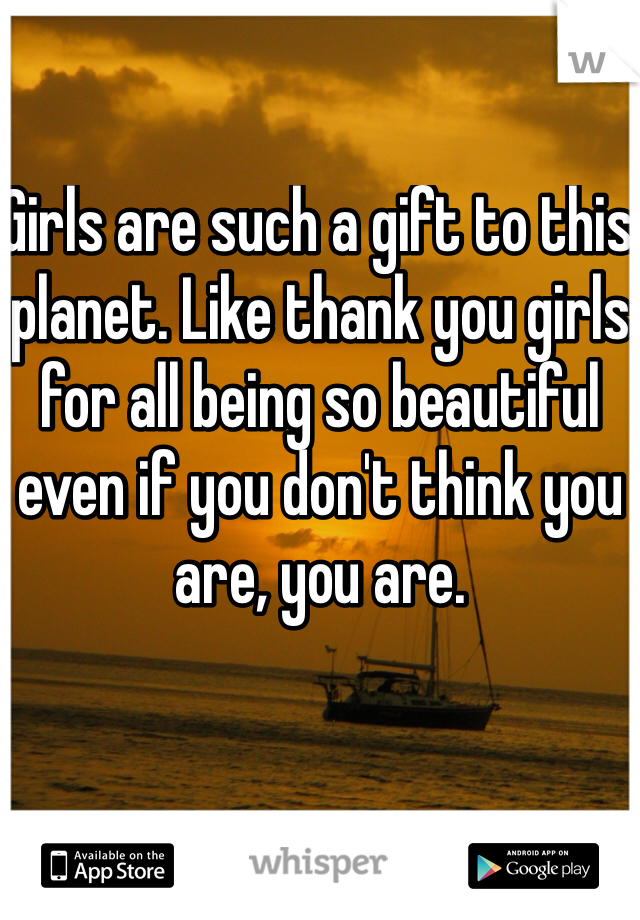 Girls are such a gift to this planet. Like thank you girls for all being so beautiful even if you don't think you are, you are.