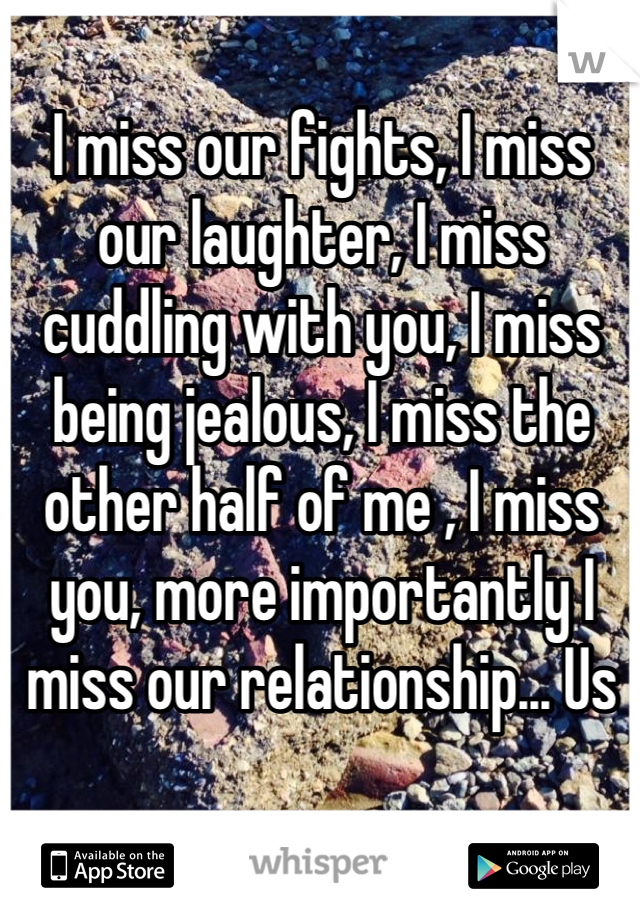I miss our fights, I miss our laughter, I miss cuddling with you, I miss being jealous, I miss the other half of me , I miss you, more importantly I miss our relationship... Us