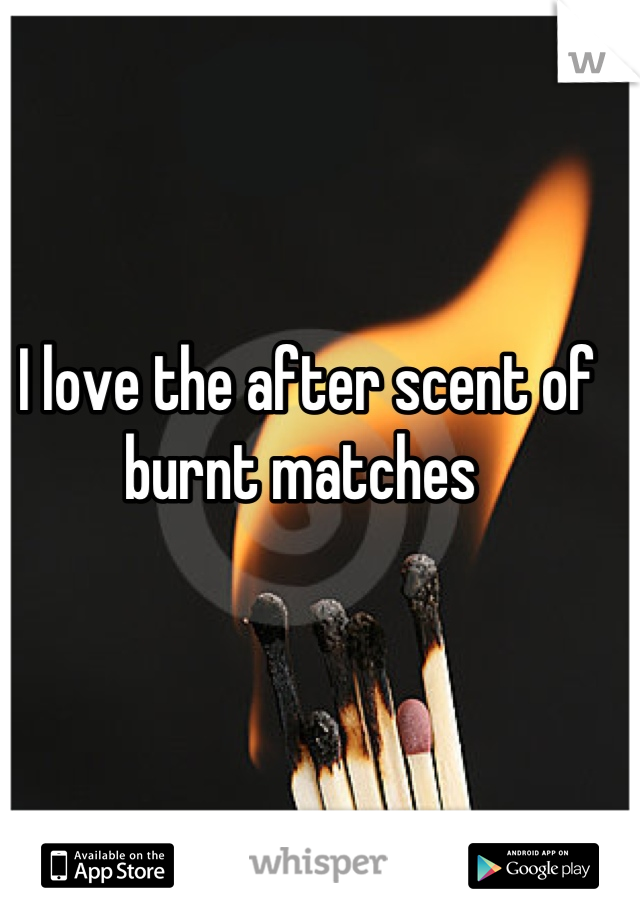 I love the after scent of burnt matches
