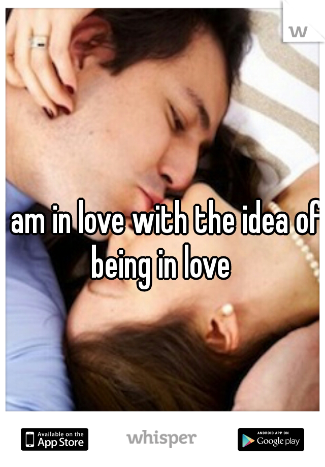 I am in love with the idea of being in love