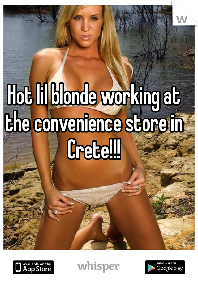 Hot lil blonde working at the convenience store in Crete!!!
