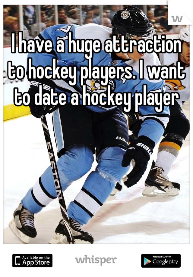 I have a huge attraction to hockey players. I want to date a hockey player