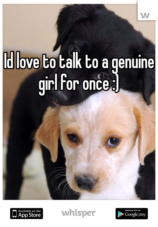 Id love to talk to a genuine girl for once :)