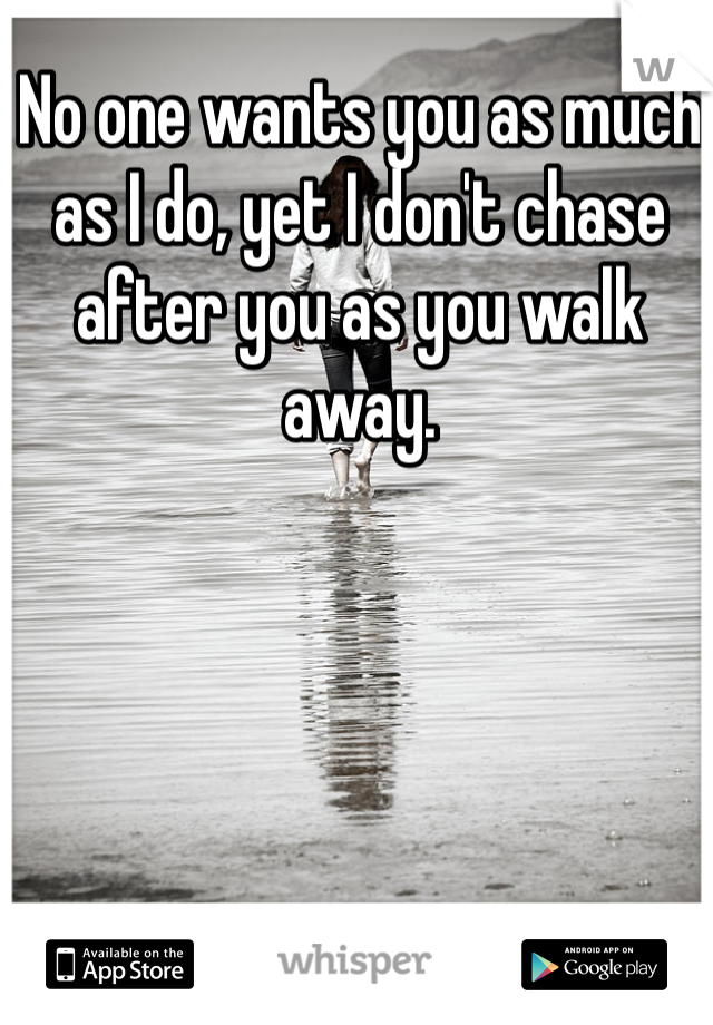 No one wants you as much as I do, yet I don't chase after you as you walk away.