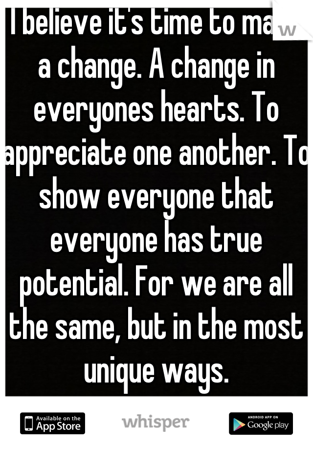 I believe it's time to make a change. A change in everyones hearts. To appreciate one another. To show everyone that everyone has true potential. For we are all the same, but in the most unique ways.
