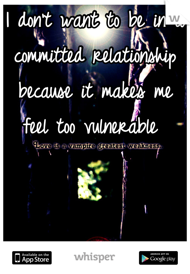 I don't want to be in a committed relationship because it makes me feel too vulnerable