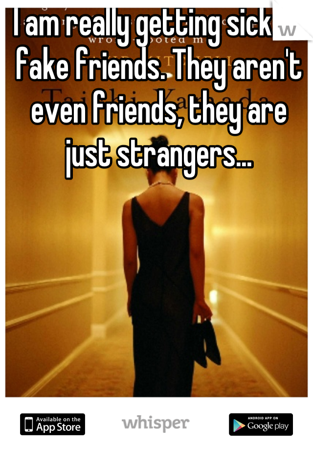 I am really getting sick of fake friends. They aren't even friends, they are just strangers...