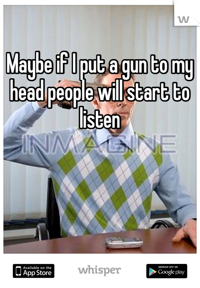 Maybe if I put a gun to my head people will start to listen