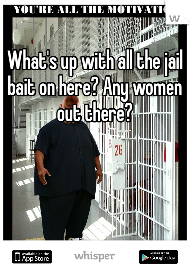 What's up with all the jail bait on here? Any women out there?