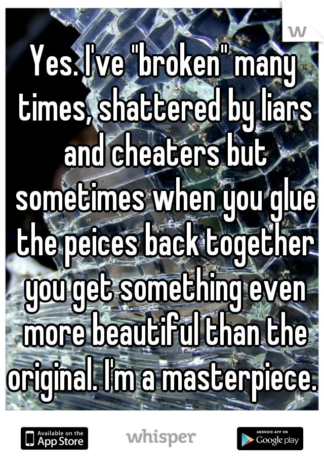 "Yes. I've ""broken"" many times, shattered by liars and cheaters but sometimes when you glue the peices back together you get something even more beautiful than the original. I'm a masterpiece."
