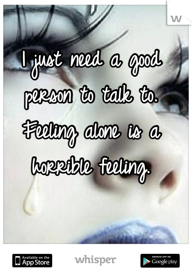 I just need a good person to talk to. Feeling alone is a horrible feeling.