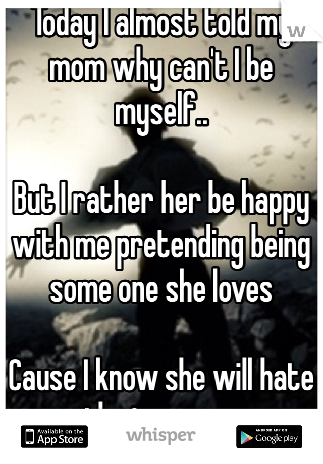 Today I almost told my mom why can't I be myself..   But I rather her be happy with me pretending being some one she loves  Cause I know she will hate the true me..