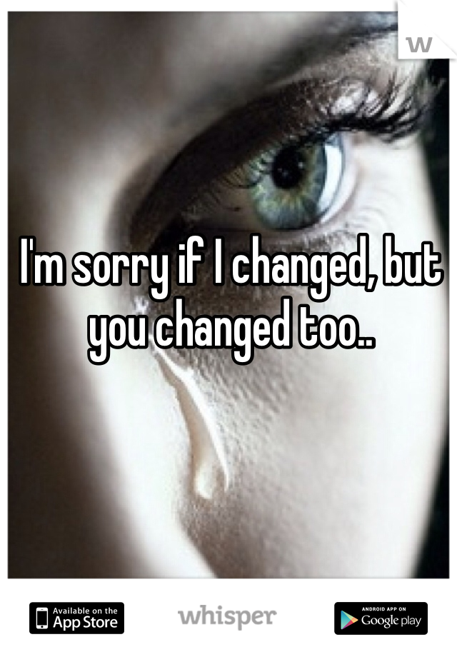 I'm sorry if I changed, but you changed too..
