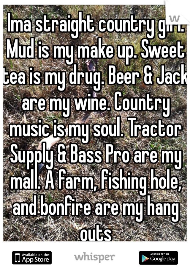Ima straight country girl. Mud is my make up. Sweet tea is my drug. Beer & Jack are my wine. Country music is my soul. Tractor Supply & Bass Pro are my mall. A farm, fishing hole, and bonfire are my hang outs