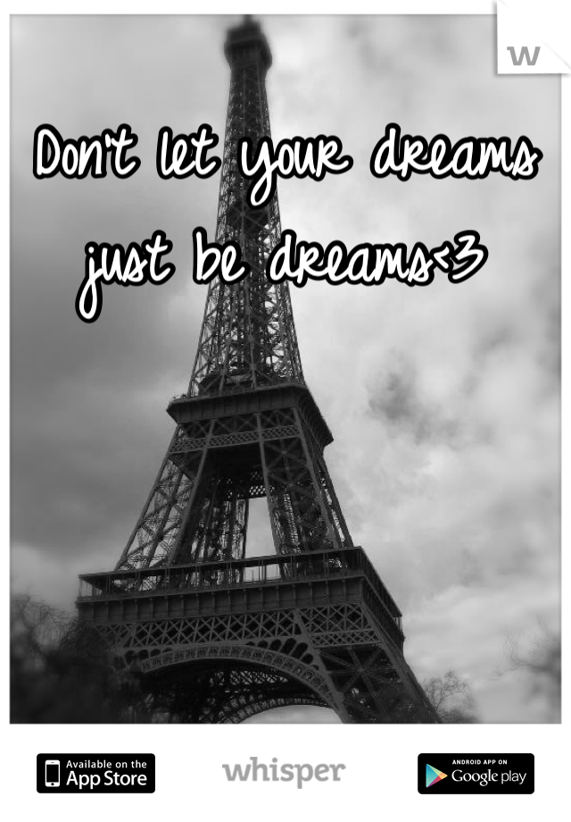 Don't let your dreams just be dreams<3