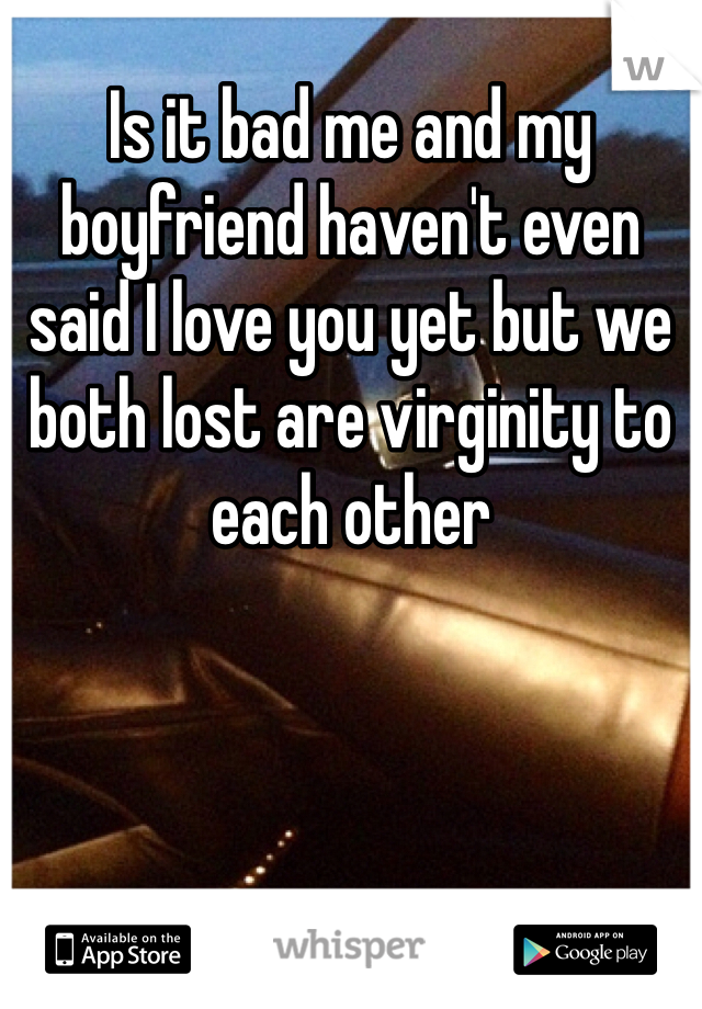 Is it bad me and my boyfriend haven't even said I love you yet but we both lost are virginity to each other