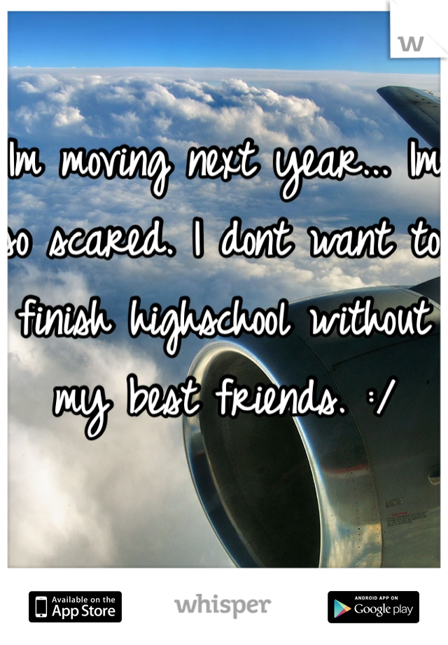 Im moving next year... Im so scared. I dont want to finish highschool without my best friends. :/