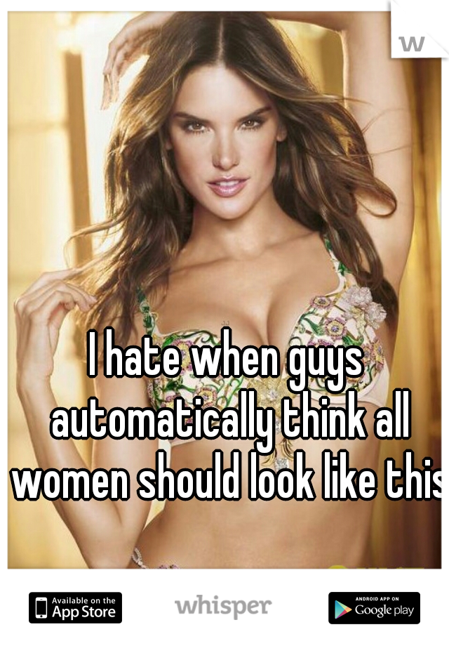 I hate when guys automatically think all women should look like this.