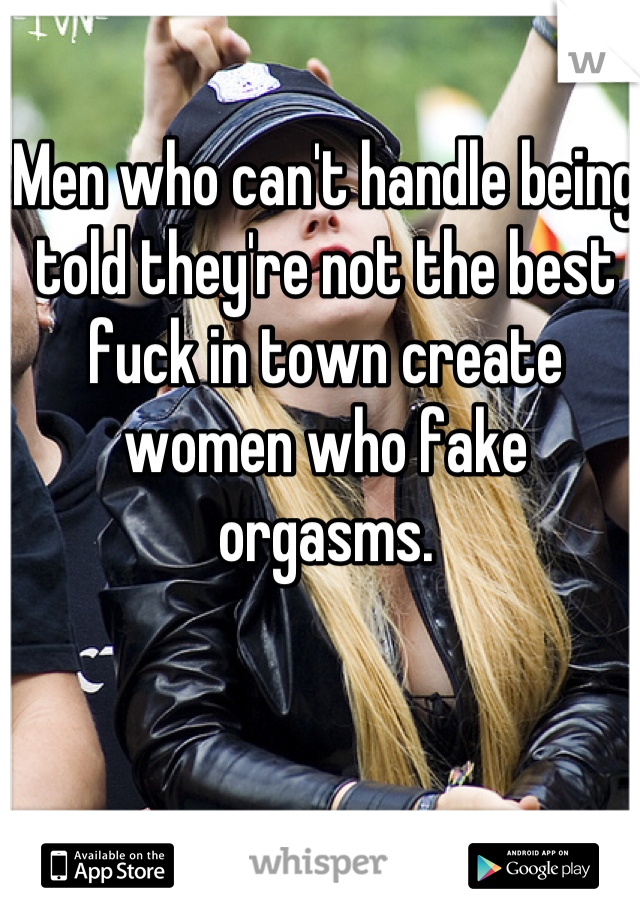 Men who can't handle being told they're not the best fuck in town create women who fake orgasms.