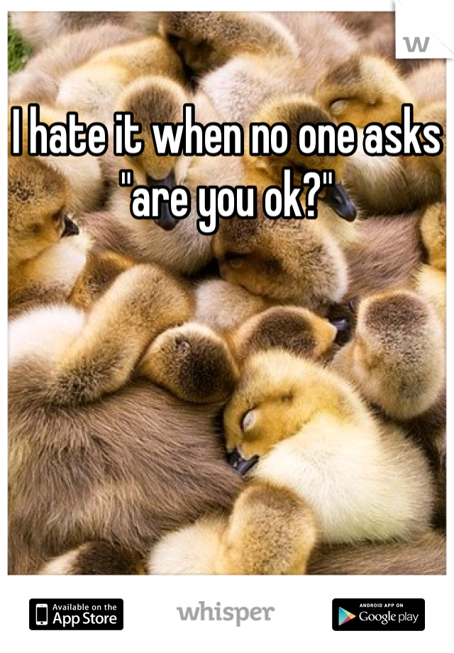 """I hate it when no one asks """"are you ok?"""""""