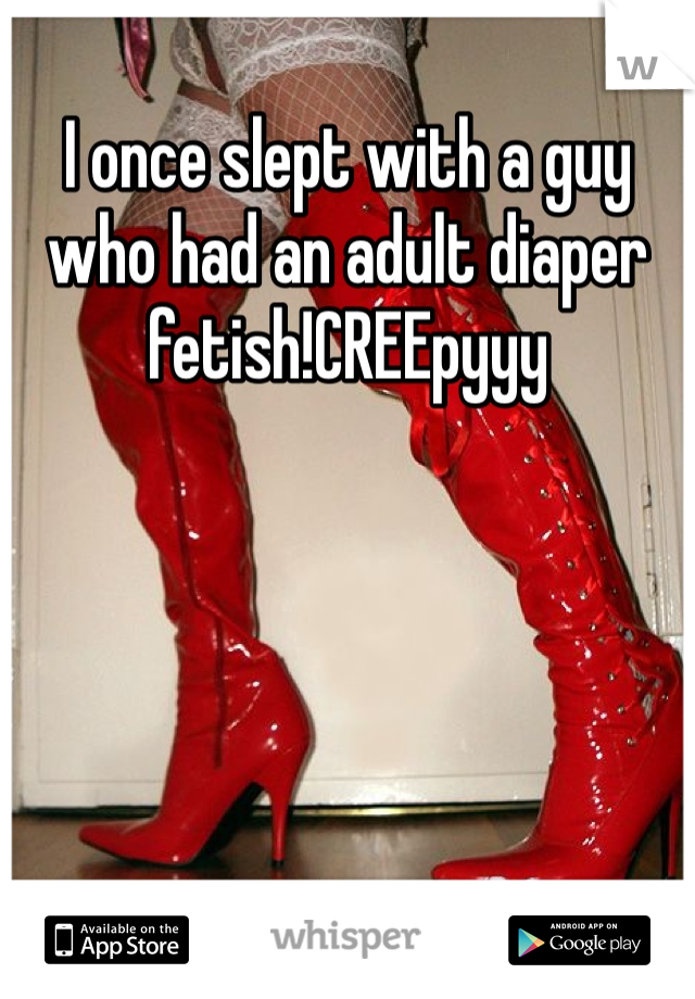 I once slept with a guy who had an adult diaper fetish!CREEpyyy